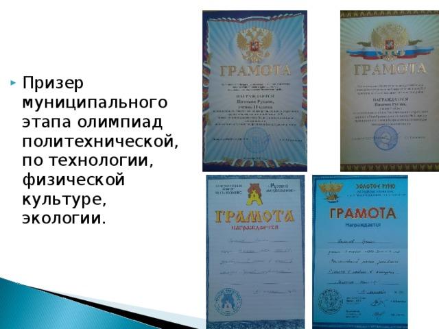 Призер муниципального этапа олимпиад политехнической, по технологии, физической культуре, экологии.