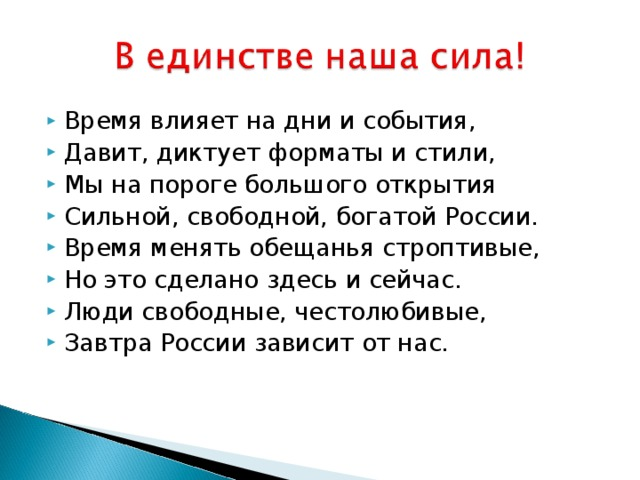 Время влияет на дни и события, Давит, диктует форматы и стили, Мы на пороге большого открытия Сильной, свободной, богатой России. Время менять обещанья строптивые, Но это сделано здесь и сейчас. Люди свободные, честолюбивые, Завтра России зависит от нас.