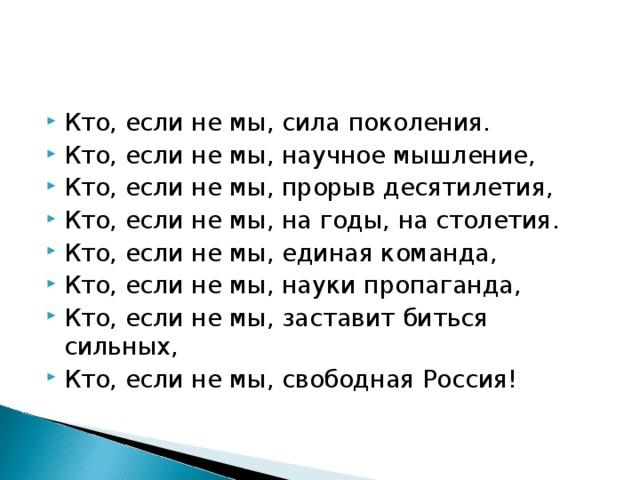 Кто, если не мы, сила поколения. Кто, если не мы, научное мышление, Кто, если не мы, прорыв десятилетия, Кто, если не мы, на годы, на столетия. Кто, если не мы, единая команда, Кто, если не мы, науки пропаганда, Кто, если не мы, заставит биться сильных, Кто, если не мы, свободная Россия!