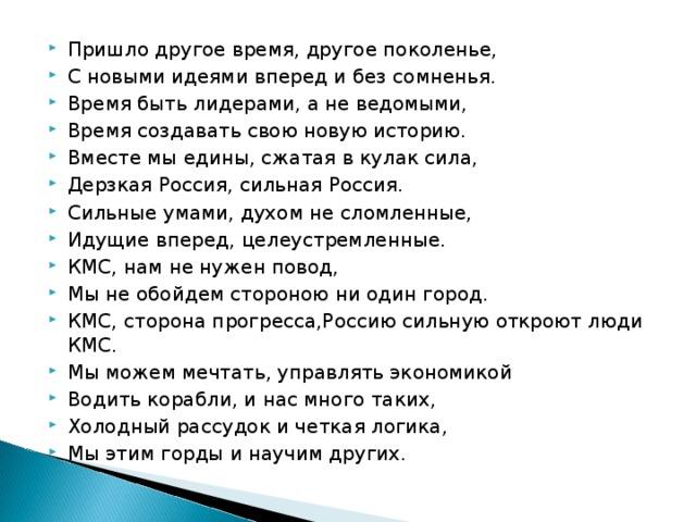 Пришло другое время, другое поколенье, С новыми идеями вперед и без сомненья. Время быть лидерами, а не ведомыми, Время создавать свою новую историю. Вместе мы едины, сжатая в кулак сила, Дерзкая Россия, сильная Россия. Сильные умами, духом не сломленные, Идущие вперед, целеустремленные. КМС, нам не нужен повод, Мы не обойдем стороною ни один город. КМС, сторона прогресса,Россию сильную откроют люди КМС. Мы можем мечтать, управлять экономикой Водить корабли, и нас много таких, Холодный рассудок и четкая логика, Мы этим горды и научим других.