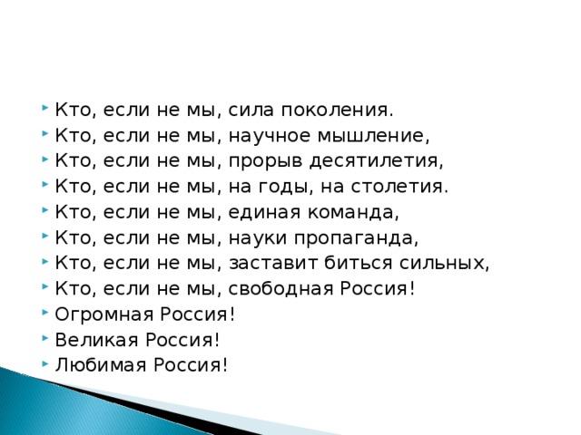 Кто, если не мы, сила поколения. Кто, если не мы, научное мышление, Кто, если не мы, прорыв десятилетия, Кто, если не мы, на годы, на столетия. Кто, если не мы, единая команда, Кто, если не мы, науки пропаганда, Кто, если не мы, заставит биться сильных, Кто, если не мы, свободная Россия! Огромная Россия! Великая Россия! Любимая Россия!