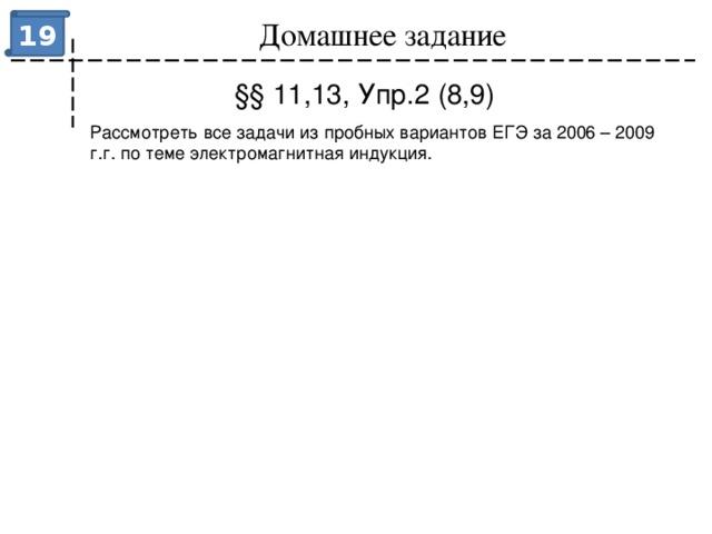 Домашнее задание 19 §§ 11,13, Упр.2 (8,9) Рассмотреть все задачи из пробных вариантов ЕГЭ за 2006 – 2009 г.г. по теме электромагнитная индукция.