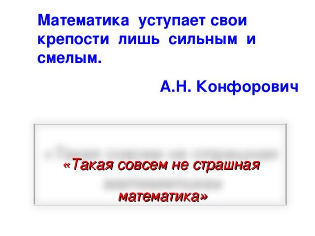 Математика уступает свои крепости лишь сильным и смелым.  А.Н. Конфорович  «Такая совсем не страшная  математика »