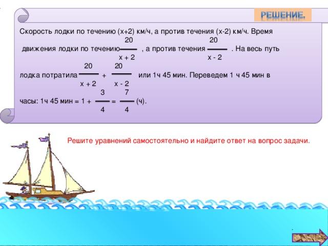 Скорость лодки по течению (х+2) км/ч, а против течения (х-2) км/ч. Время  20 20  движения лодки по течению , а против течения . На весь путь  х + 2 х - 2  20 20 лодка потратила + или 1ч 45 мин. Переведем 1 ч 45 мин в  х + 2 х - 2  3 7 часы: 1ч 45 мин = 1 + = (ч).  4 4 Решите уравнений самостоятельно и найдите ответ на вопрос задачи.