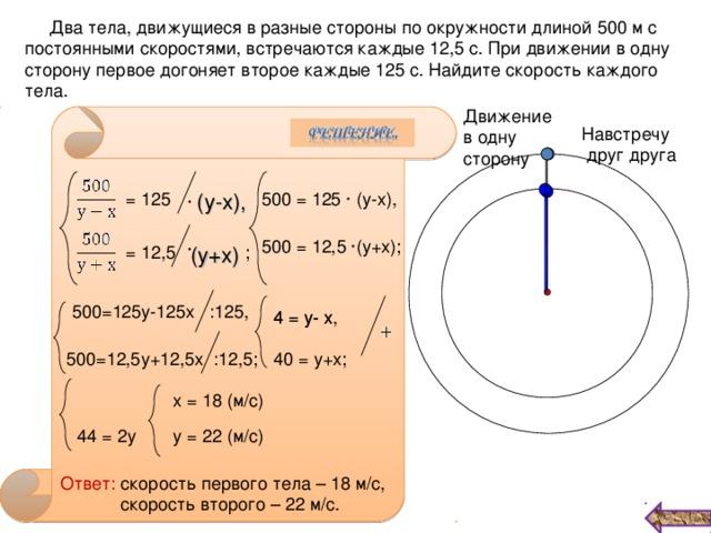 Два тела, движущиеся в разные стороны по окружности длиной 500 м с постоянными скоростями, встречаются каждые 12,5 с. При движении в одну сторону первое догоняет второе каждые 125 с. Найдите скорость каждого тела. Движение в одну сторону Навстречу  друг друга 500 = 125 ∙ (у-х),  (у-х), = 125 500 = 12,5 ∙(у+х); (у+х) = 12,5 ; 500=125у-125х :125, 4 = у- х, 4 = у- х 500=12,5у+12,5х :12,5; 40 = у+х; х = 18 (м/с)  44 = 2у у = 22 (м/с) Ответ: скорость первого тела – 18 м/с,  скорость второго – 22 м/с.