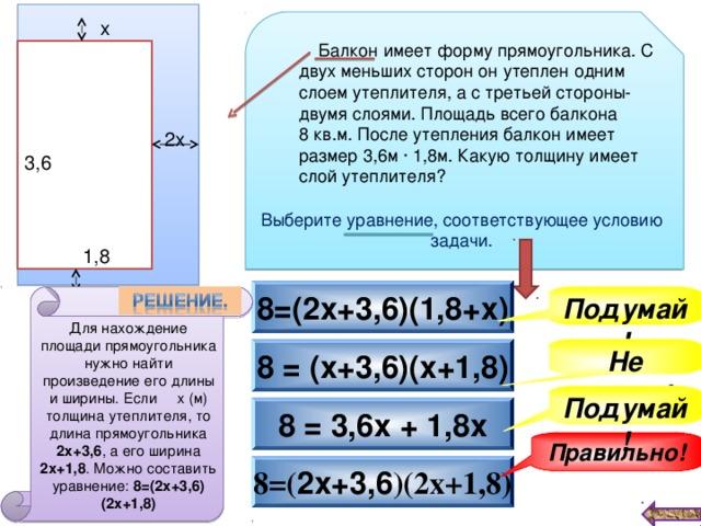 х  Балкон  имеет форму прямоугольника. С двух меньших сторон он утеплен одним слоем утеплителя, а с третьей стороны- двумя слоями. Площадь всего балкона 8 кв.м. После утепления балкон имеет размер 3,6м ∙ 1,8м. Какую толщину имеет слой утеплителя? 2х 3,6 Выберите уравнение, соответствующее условию задачи. 1,8 8=(2х+3,6)(1,8+х) Подумай! Для нахождение площади прямоугольника нужно найти произведение его длины и ширины. Если х (м) толщина утеплителя, то длина прямоугольника 2х+3,6 , а его ширина 2х+1,8 . Можно составить уравнение: 8=(2х+3,6)(2х+1,8) Не верно! 8 = (х+3,6)(х+1,8) Подумай! 8 = 3,6х + 1,8х Правильно! 8=( 2х+3,6 )(2х+1,8)