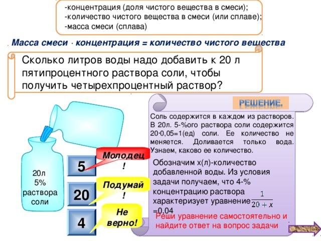 -концентрация (доля чистого вещества в смеси); -количество чистого вещества в смеси (или сплаве); -масса смеси (сплава) Масса смеси ∙ концентрация = количество чистого вещества Сколько литров воды надо добавить к 20 л пятипроцентного раствора соли, чтобы получить четырехпроцентный раствор? Соль содержится в каждом из растворов. В 20л. 5-%ого раствора соли содержится 20∙0,05=1(ед) соли. Ее количество не меняется. Доливается только вода. Узнаем, каково ее количество. Молодец! Обозначим х(л)-количество добавленной воды. Из условия задачи получаем, что 4-% концентрацию раствора характеризует уравнение =0,04 5 20л 5% раствора соли Подумай! 20 Не верно! Реши уравнение самостоятельно и найдите ответ на вопрос задачи 4