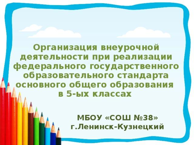 Организация внеурочной деятельности при реализации федерального государственного образовательного стандарта основного общего образования в 5-ых классах  МБОУ «СОШ №38» г.Ленинск-Кузнецкий