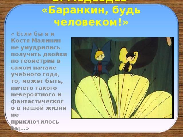 В. Медведев  «Баранкин, будь человеком!» « Если бы я и Костя Малинин не умудрились получить двойки по геометрии в самом начале учебного года, то, может быть, ничего такого невероятного и фантастического в нашей жизни не приключилось бы…»