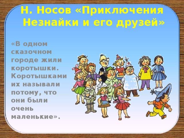 Н. Носов «Приключения  Незнайки и его друзей» «В одном сказочном городе жили коротышки. Коротышками их называли потому, что они были очень маленькие».