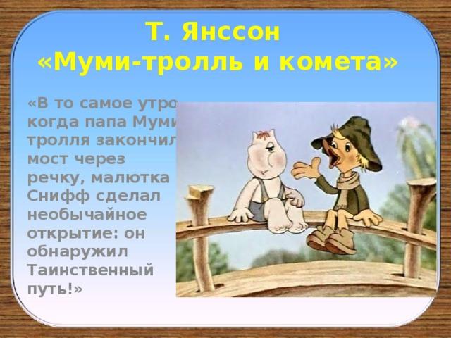 Т. Янссон  «Муми-тролль и комета» «В то самое утро, когда папа Муми-тролля закончил мост через речку, малютка Снифф сделал необычайное открытие: он обнаружил Таинственный путь!»
