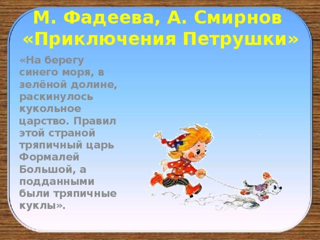 М. Фадеева, А. Смирнов  «Приключения Петрушки» «На берегу синего моря, в зелёной долине, раскинулось кукольное царство. Правил этой страной тряпичный царь Формалей Большой, а подданными были тряпичные куклы».