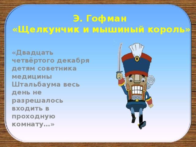 Э. Гофман  «Щелкунчик и мышиный король» «Двадцать четвёртого декабря детям советника медицины Штальбаума весь день не разрешалось входить в проходную комнату…»