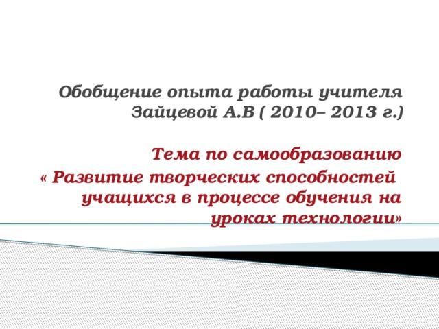 Обобщение опыта работы учителя Зайцевой А.В ( 2010– 2013 г.) Тема по самообразованию « Развитие творческих способностей учащихся в процессе обучения на уроках технологии»