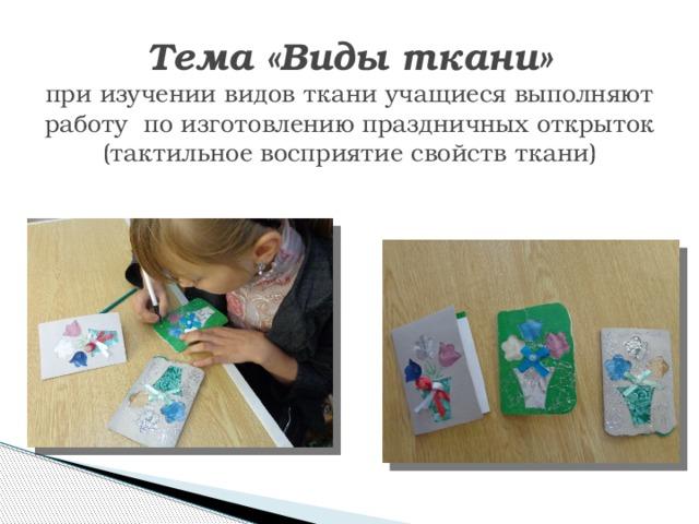 Тема «Виды ткани»  при изучении видов ткани учащиеся выполняют работу по изготовлению праздничных открыток (тактильное восприятие свойств ткани)