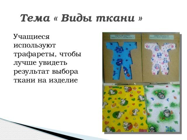 Тема « Виды ткани » Учащиеся используют трафареты, чтобы лучше увидеть результат выбора ткани на изделие