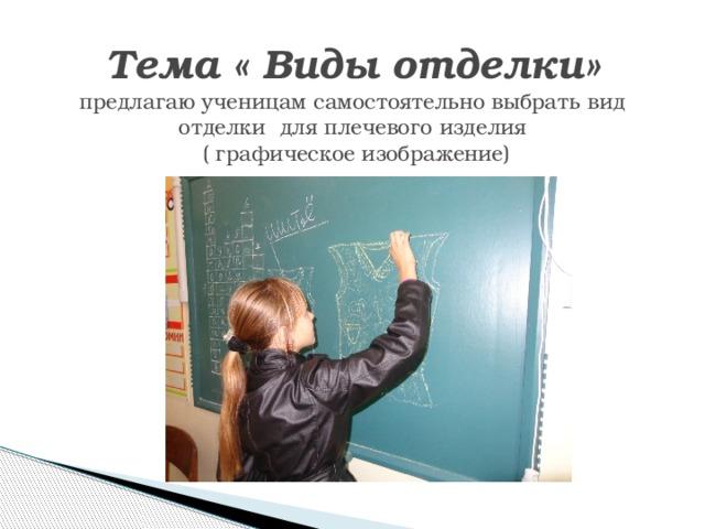 Тема « Виды отделки»  предлагаю ученицам самостоятельно выбрать вид отделки для плечевого изделия  ( графическое изображение)