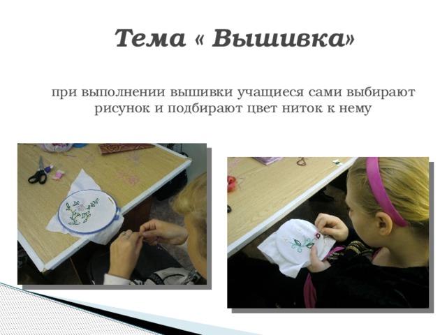 Тема « Вышивка»   при выполнении вышивки учащиеся сами выбирают рисунок и подбирают цвет ниток к нему