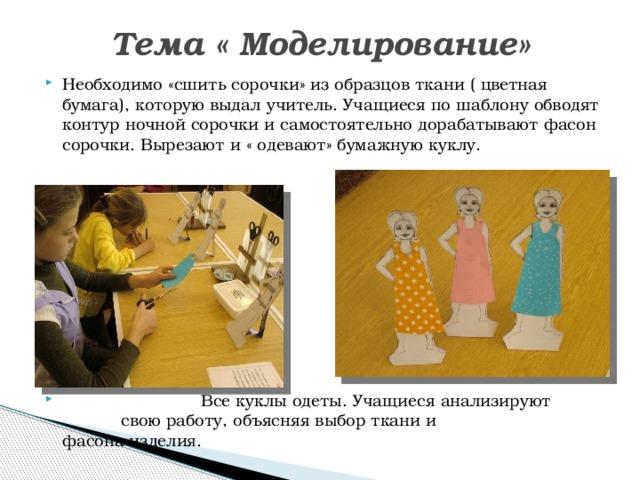 Тема « Моделирование» Необходимо «сшить сорочки» из образцов ткани ( цветная бумага), которую выдал учитель. Учащиеся по шаблону обводят контур ночной сорочки и самостоятельно дорабатывают фасон сорочки. Вырезают и « одевают» бумажную куклу.  Все куклы одеты. Учащиеся анализируют   свою работу, объясняя выбор ткани и    фасона изделия.