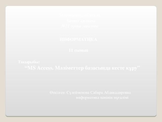 """Маңғыстау облысы  Ақтау қаласы № 21 орта мектеп  ИНФОРМАТИКА  11 сынып Тақырыбы: """" MS Access . Мәліметтер базасында кесте құру"""" Өткізген: Сүлейменова Сабира Абдикадировна   информатика пәнінің мұғалімі"""