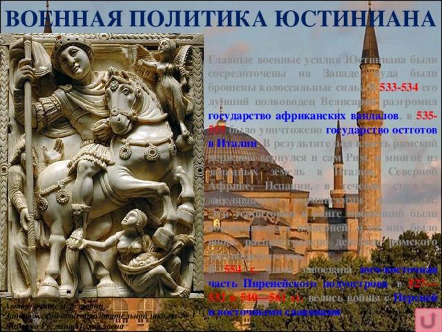 ВОЕННАЯ ПОЛИТИКА ЮСТИНИАНА Главные военные усилия Юстиниана были сосредоточены на Западе, куда были брошены колоссальные силы. В 533-534 его лучший полководец Велисарий разгромил государство африканских вандалов , в 535-555 было уничтожено государство остготов в Италии . В результате под власть римской державы вернулся и сам Рим, и многие из западных земель в Италии, Северной Африке, Испании, в течение ста лет заселявшиеся германскими племенами. Эти территории в ранге провинций были воссоединены с империей, и на них было вновь распространено действие римского законодательства. В 554 г. была завоевана юго-восточная часть Пиренейского полуострова , в 527—532 и 540—561 гг. велись войны с Персией и восточными славянами . Автор: учитель истории Запорожской общеобразовательной школы № 3 Диденко Руслана Михайловна