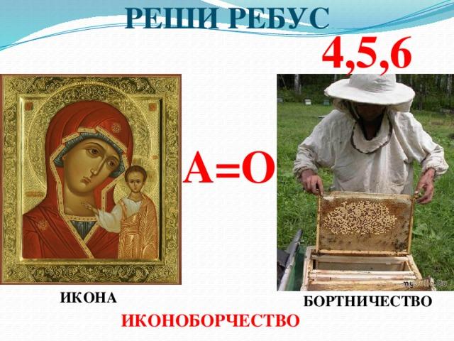 РЕШИ РЕБУС 4,5,6 А=О ИКОНА БОРТНИЧЕСТВО ИКОНОБОРЧЕСТВО