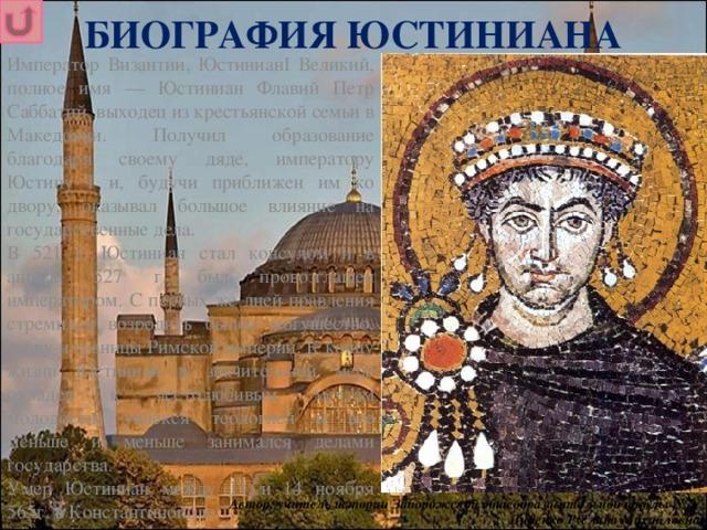 БИОГРАФИЯ ЮСТИНИАНА Император Византии, ЮстинианI Великий, полное имя — Юстиниан Флавий Петр Саббатий, выходец из крестьянской семьи в Македонии. Получил образование благодаря своему дяде, императору Юстину I и, будучи приближен им ко двору, оказывал большое влияние на государственные дела. В 521 г. Юстиниан стал консулом и в апреле 527 г. был провозглашен императором. С первых же дней правления стремился возродить былое могущество, славу и границы Римской империи. К концу жизни Юстиниан в значительной мере охладел к честолюбивым мечтам молодости, увлекся теологией и все меньше и меньше занимался делами государства. Умер Юстиниан между 11 и 14 ноября 565г. в Константинополе. Автор: учитель истории Запорожской общеобразовательной школы № 3 Диденко Руслана Михайловна