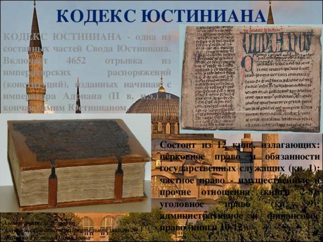 КОДЕКС ЮСТИНИАНА КОДЕКС ЮСТИНИАНА - одна из составных частей Свода Юстиниана. Включает 4652 отрывка из императорских распоряжений (конституций), изданных начиная с императора Адриана (II в. н.э.) и кончая самим Юстинианом. Состоит из 12 книг, излагающих: церковное право и обязанности государственных служащих (кн. 1); частное право - имущественные и прочие отношения (книги 2-8); уголовное право (кн. 9); административное и финансовое право (книги 10-12). Автор: учитель истории Запорожской общеобразовательной школы № 3 Диденко Руслана Михайловна