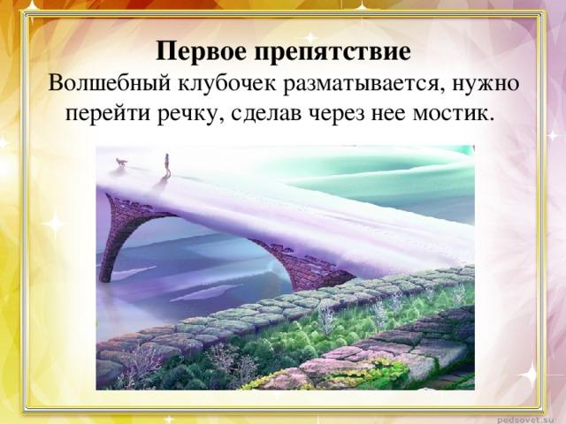 Первое препятствие  Волшебный клубочек разматывается, нужно перейти речку, сделав через нее мостик.