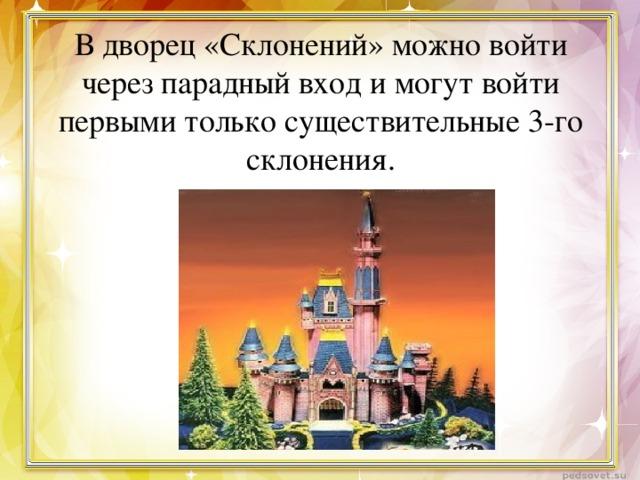 В дворец «Склонений» можно войти через парадный вход и могут войти первыми только существительные 3-го склонения.