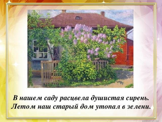 В нашем саду расцвела душистая сирень. Летом наш старый дом утопал в зелени.