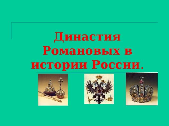 Династия  Романовых  в истории России .