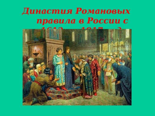 Династия Романовых правила в России с 1613 по 1917 год .