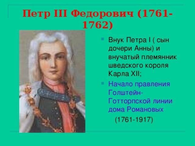 Петр III Федорович (1761-1762) Внук Петра I ( сын дочери Анны) и внучатый племянник шведского короля Карла XII ; Начало правления Голштейн-Готторпской линии дома Романовых  (1761-1917)