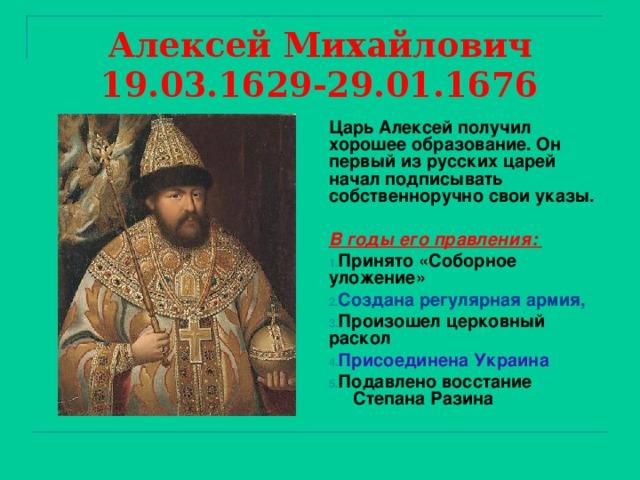 Алексей Михайлович  19.03.1629-29.01.1676 Царь Алексей получил хорошее образование. Он первый из русских царей начал подписывать собственноручно свои указы.  В годы его правления: