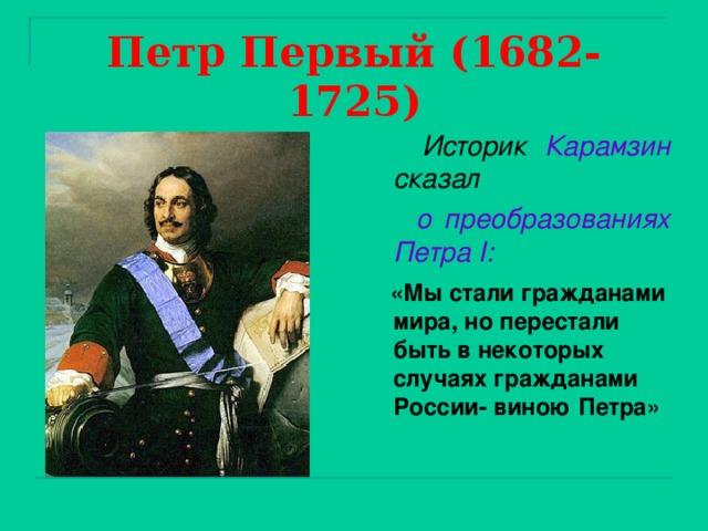 Петр Первый (1682-1725)  Историк Карамзин сказал  о преобразованиях  Петра I :   «Мы стали гражданами мира, но перестали быть в некоторых случаях гражданами России- виною Петра»