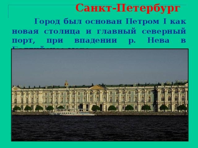 Санкт-Петербург   Город был основан Петром I как новая столица и главный северный порт, при впадении р. Нева в Балтийское море