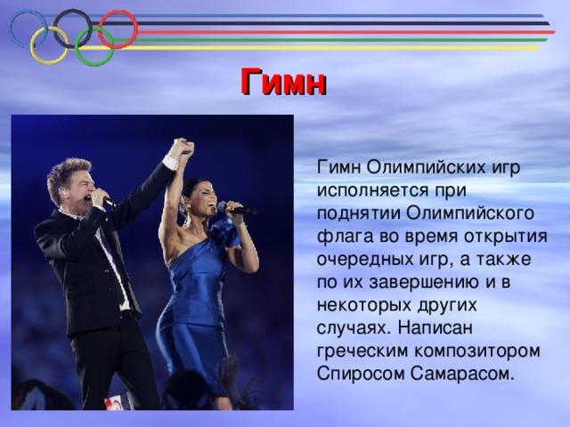 Гимн  Гимн Олимпийских игр исполняется при поднятии Олимпийского флага во время открытия очередных игр, а также по их завершению и в некоторых других случаях. Написан греческим композитором Спиросом Самарасом.