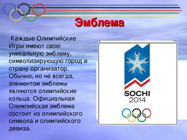 Эмблема  Каждые Олимпийские Игры имеют свою уникальную эмблему, символизирующую город и страну организатор. Обычно, но не всегда, элементом эмблемы являются олимпийские кольца. Официальная Олимпийская эмблема состоит из олимпийского символа и олимпийского девиза.