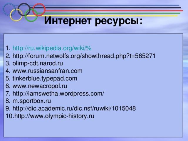 Интернет ресурсы:   http :// ru . wikipedia . org / wiki /% http :// forum . netwolfs . org / showthread . php ? t =565271 olimp-cdt.narod.ru www.russiansanfran.com tinkerblue.typepad.com www.newacropol.ru http://iamswetha.wordpress.com/ m.sportbox.ru http :// dic . academic . ru / dic . nsf / ruwiki /1015048 http://www.olympic-history.ru Использованы
