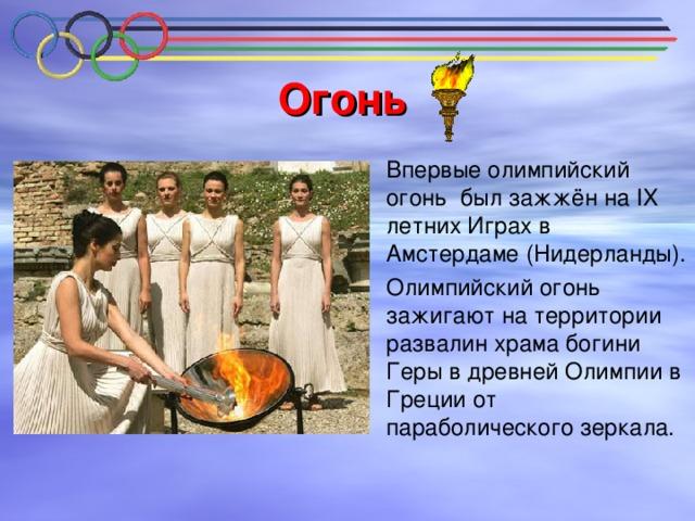 Огонь  Впервые олимпийский огонь был зажжён на IX летних Играх в Амстердаме (Нидерланды).  Олимпийский огонь зажигают на территории развалин храма богини Геры в древней Олимпии в Греции от параболического зеркала.
