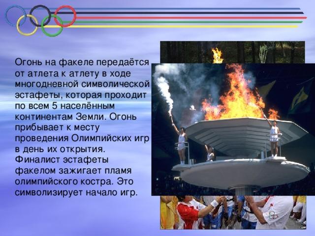 Огонь на факеле передаётся от атлета к атлету в ходе многодневной символической эстафеты, которая проходит по всем 5 населённым континентам Земли. Огонь прибывает к месту проведения Олимпийских игр в день их открытия. Финалист эстафеты факелом зажигает пламя олимпийского костра. Это символизирует начало игр.