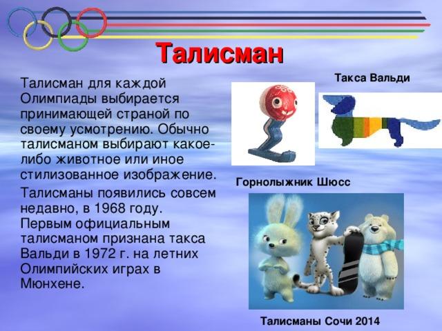 Талисман Такса Вальди   Талисман для каждой Олимпиады выбирается принимающей страной по своему усмотрению. Обычно талисманом выбирают какое-либо животное или иное стилизованное изображение.  Талисманы появились совсем недавно, в 1968 году.  Первым официальным талисманом признана такса Вальди в 1972 г. на летних Олимпийских играх в Мюнхене. Горнолыжник Шюсс Талисманы Сочи 2014