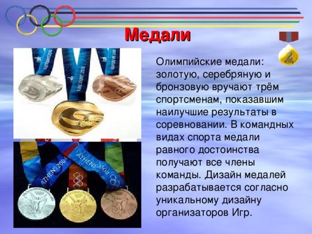 Медали  Олимпийские медали: золотую, серебряную и бронзовую вручают трём спортсменам, показавшим наилучшие результаты в соревновании. В командных видах спорта медали равного достоинства получают все члены команды. Дизайн медалей разрабатывается согласно уникальному дизайну организаторов Игр.