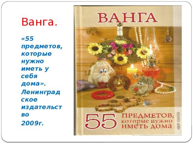 Ванга. «55 предметов, которые нужно иметь у себя дома». Ленинградское издательство 2009г.