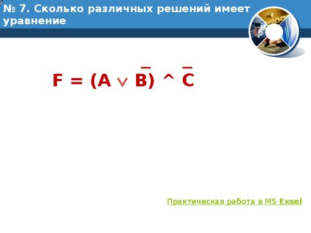 № 7. Сколько различных решений имеет уравнение F = (A  B) ^ C Практическая работа в MS