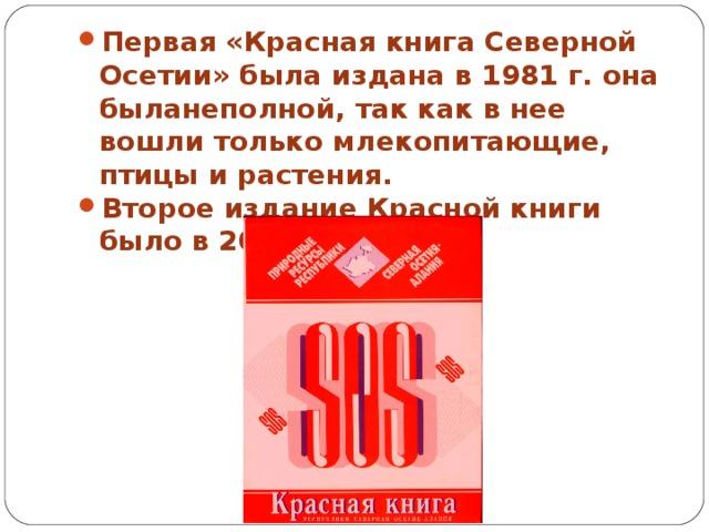 Первая «Красная книга Северной Осетии» была издана в 1981 г. она быланеполной, так как в нее вошли только млекопитающие, птицы и растения. Второе издание Красной книги было в 2002 г.
