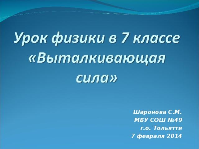 Шаронова С.М. МБУ СОШ №49 г.о. Тольятти 7 февраля 2014