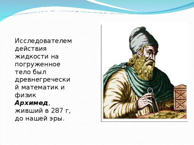 Исследователем действия жидкости на погруженное тело был древнегреческий математик и физик Архимед , живший в 287 г, до нашей эры.