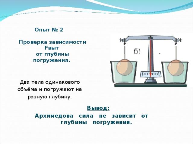 Опыт № 2    Проверка зависимости Fвыт  от глубины погружения. Два тела одинакового объёма и погружают на разную глубину.     Вывод : Архимедова сила не зависит от глубины погружения.